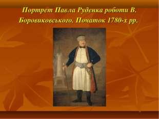 Портрет Павла Руденка роботи В. Боровиковського. Початок 1780-х рр.