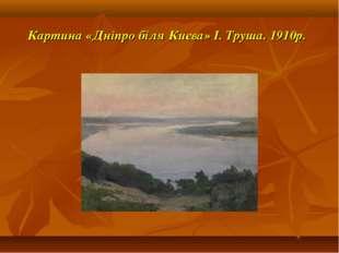 Картина «Дніпро біля Києва» І. Труша. 1910р.