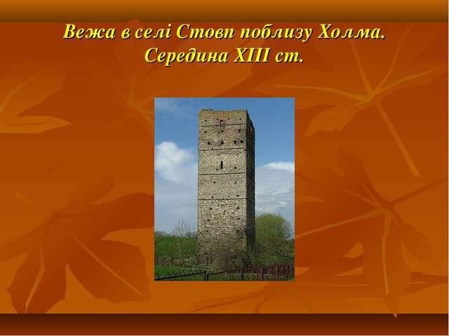 Вежа в селі Стовп поблизу Холма. Середина ХІІІ ст.