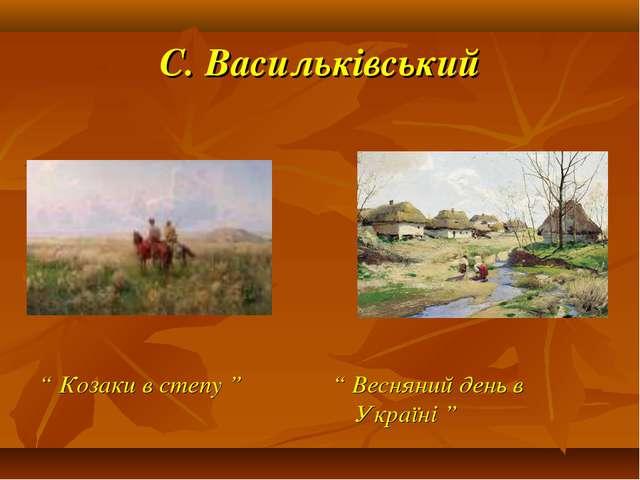 """С. Васильківський """" Козаки в степу """" """" Весняний день в Україні """""""