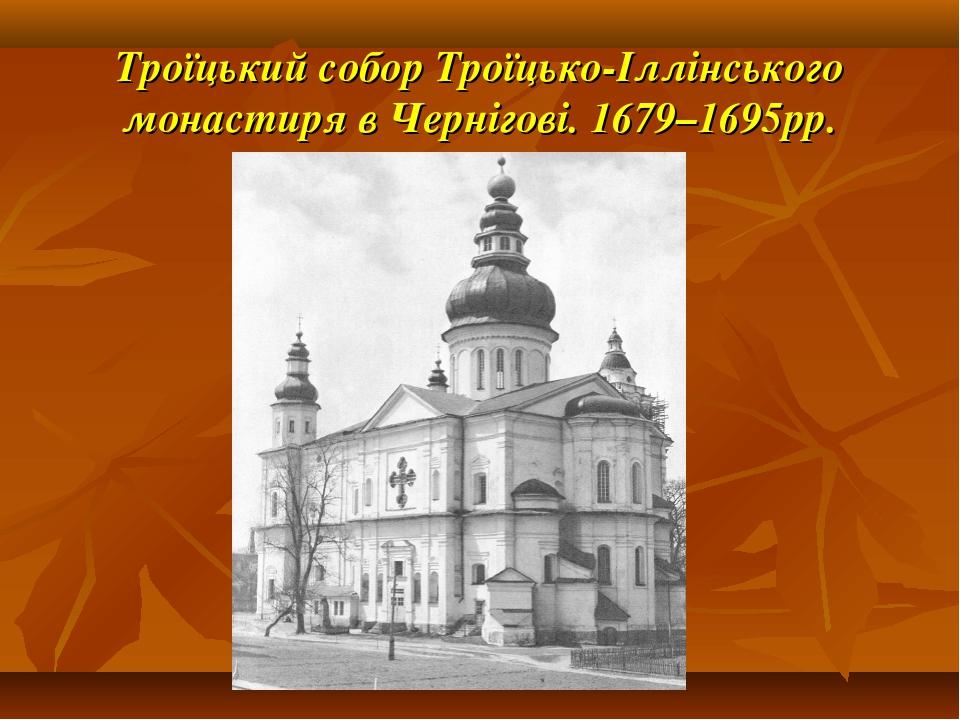 Троїцький собор Троїцько-Іллінського монастиря в Чернігові. 1679–1695рр.