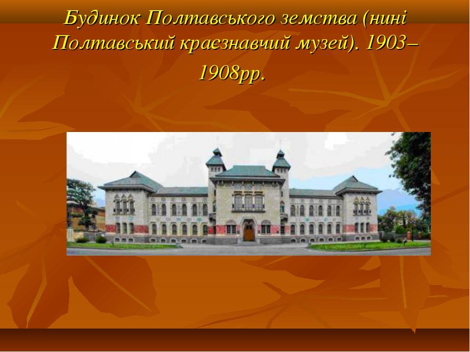 Будинок Полтавського земства (нині Полтавський краєзнавчий музей). 1903–1908рр.