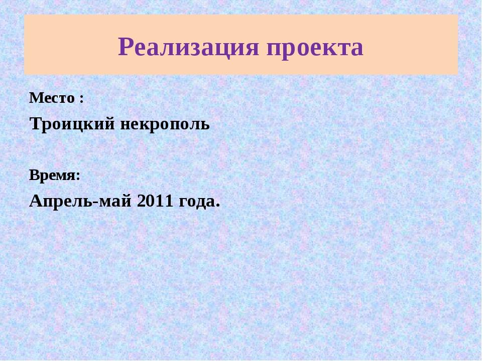 Реализация проекта Место : Троицкий некрополь Время: Апрель-май 2011 года.