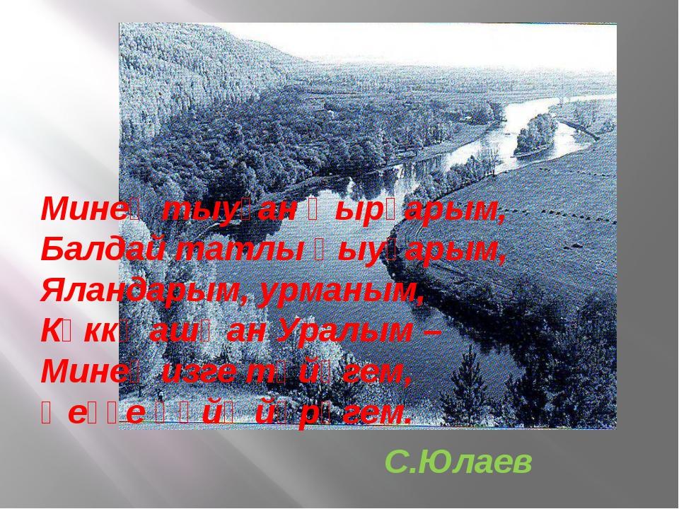 Минең тыуған ҡырҙарым, Балдай татлы һыуҙарым, Яландарым, урманым, Күккә ашҡан...