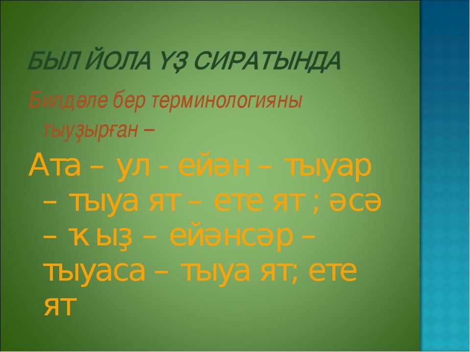 Билдәле бер терминологияны тыуҙырған – Ата – ул - ейән – тыуар – тыуа ят – ет...
