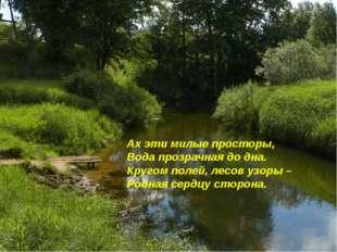 Ах эти милые просторы, Вода прозрачная до дна. Кругом полей, лесов узоры – Ро
