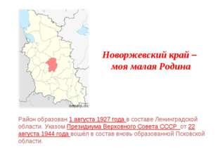 Новоржевский край – моя малая Родина Район образован 1 августа 1927 года в со