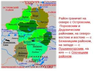 Район граничит на севере с Островским, Порховским и Дедовическим районами, на