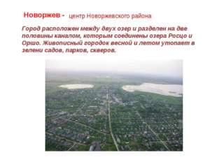 Новоржев - центр Новоржевского района Город расположен между двух озер и разд