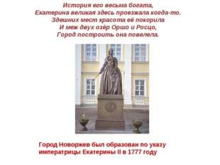 История его весьма богата, Екатерина великая здесь проезжала когда-то. Здешни