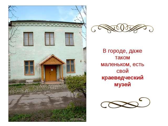 В городе, даже таком маленьком, есть свой краеведческий музей