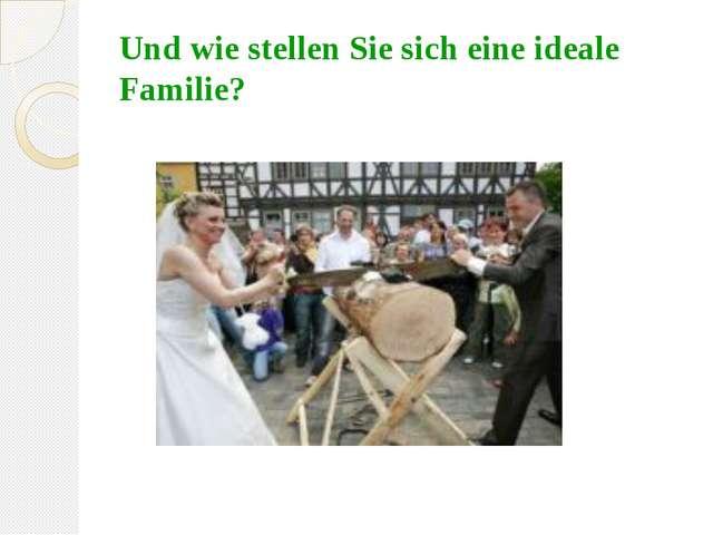 Und wie stellen Sie sich eine ideale Familie?