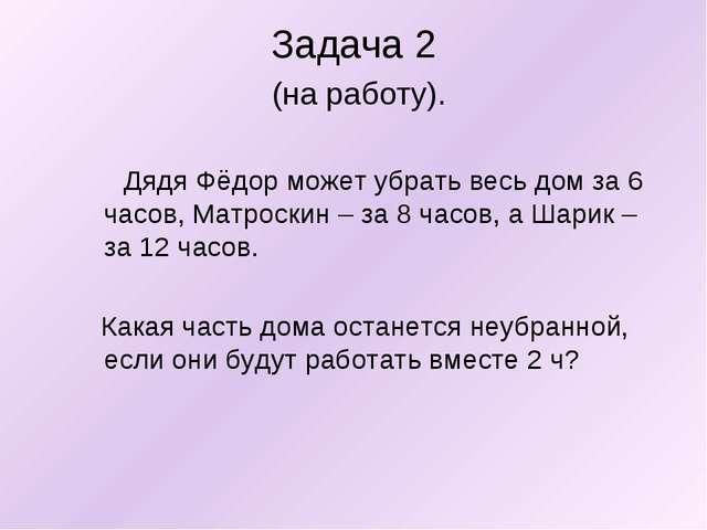 Задача 2 (на работу). Дядя Фёдор может убрать весь дом за 6 часов, Матроскин...