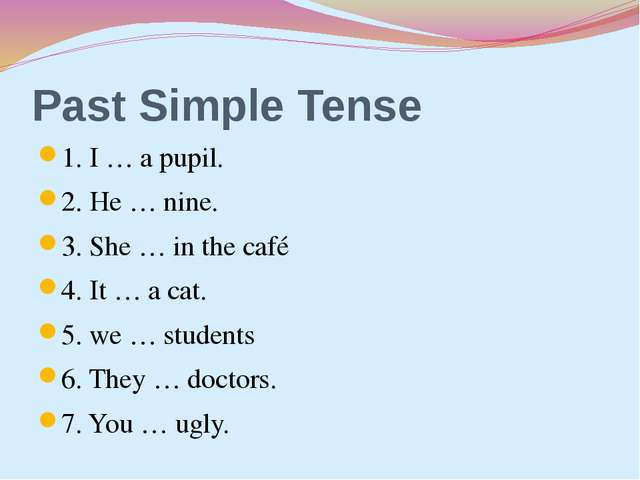 Past Simple Tense 1. I … a pupil. 2. He … nine. 3. She … in the café 4. It …...