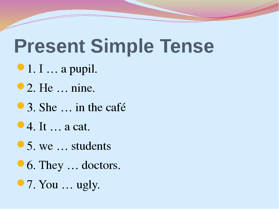 Present Simple Tense 1. I … a pupil. 2. He … nine. 3. She … in the café 4. It...