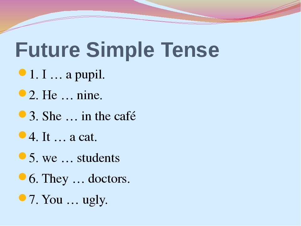 Future Simple Tense 1. I … a pupil. 2. He … nine. 3. She … in the café 4. It...