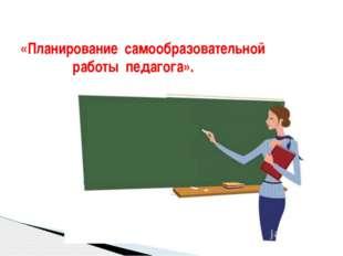 «Планирование самообразовательной работы педагога».