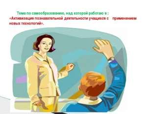 Тема по самообразованию, над которой работаю я : «Активизация познавательной