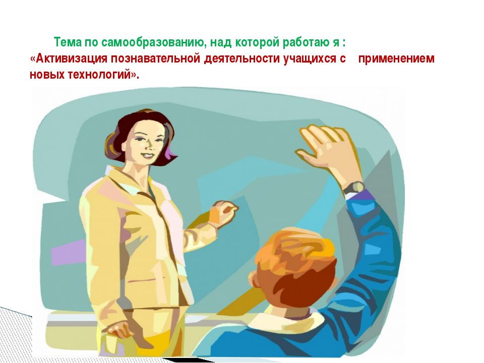 Тема по самообразованию, над которой работаю я : «Активизация познавательной...