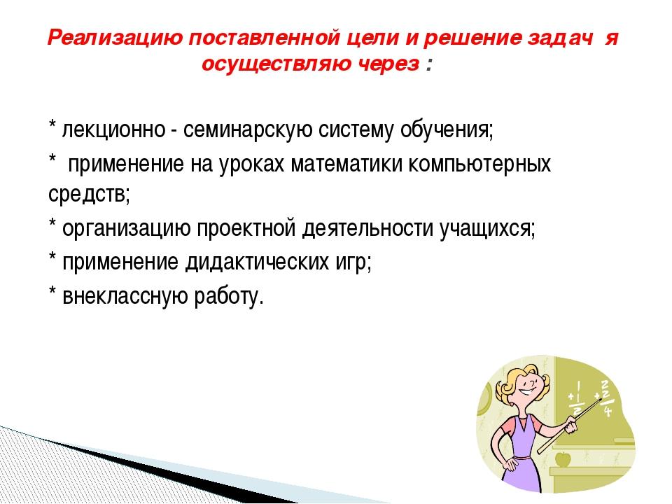 * лекционно - семинарскую систему обучения; * применение на уроках математики...