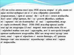 «Туған елім» атты толғауы 1936 жылы жарық көріп, онан соң орыс тіліне аударыл