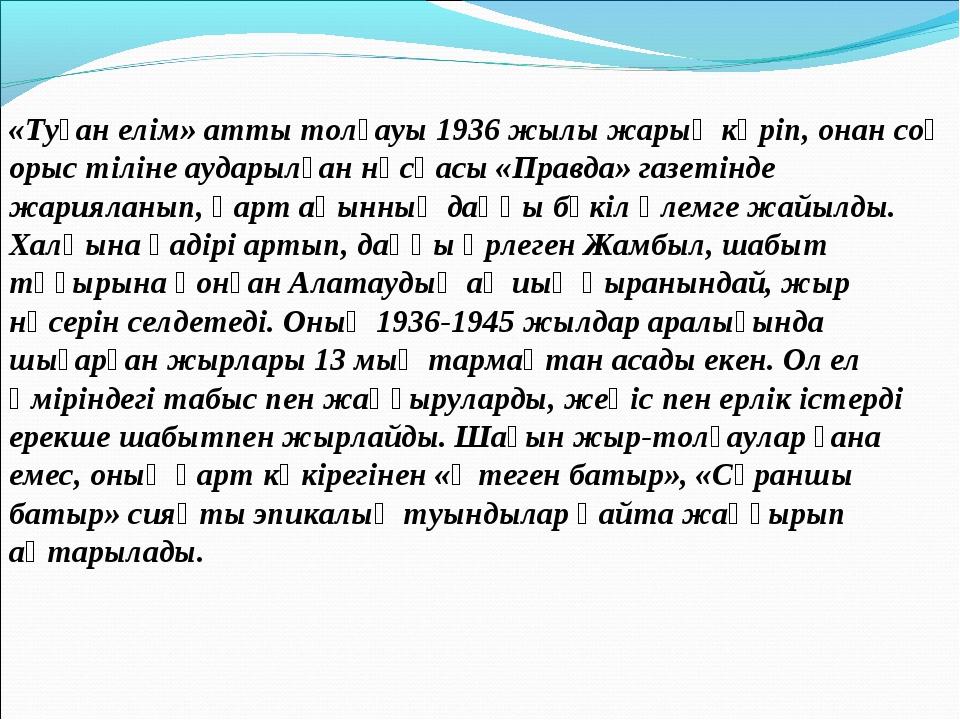 «Туған елім» атты толғауы 1936 жылы жарық көріп, онан соң орыс тіліне аударыл...