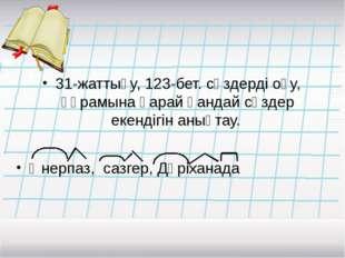 31-жаттығу, 123-бет. сөздерді оқу, құрамына қарай қандай сөздер екендігін аны