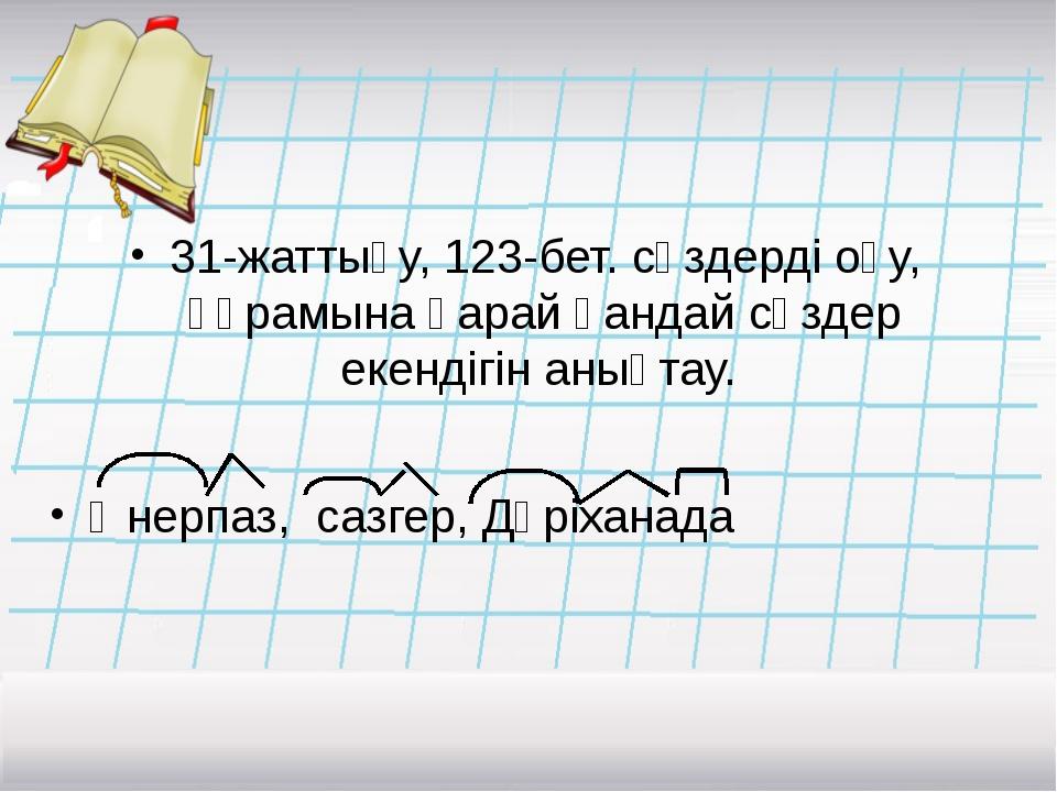 31-жаттығу, 123-бет. сөздерді оқу, құрамына қарай қандай сөздер екендігін аны...