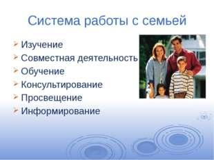 Система работы с семьей Изучение Совместная деятельность Обучение Консультиро