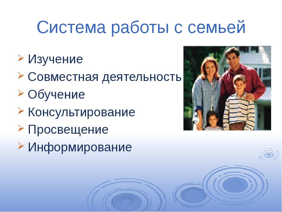 Система работы с семьей Изучение Совместная деятельность Обучение Консультиро...