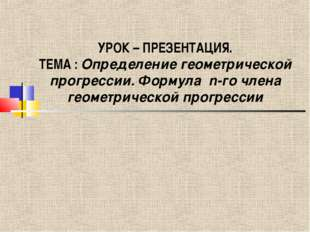 УРОК – ПРЕЗЕНТАЦИЯ. ТЕМА : Определение геометрической прогрессии. Формула n-г