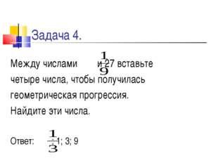 Задача 4. Между числами и 27 вставьте четыре числа, чтобы получилась геометри