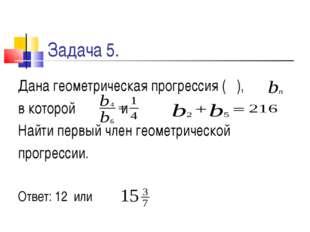 Задача 5. Дана геометрическая прогрессия ( ), в которой и Найти первый член г
