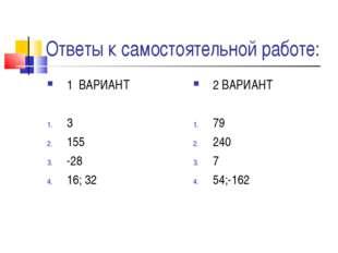 Ответы к самостоятельной работе: 1 ВАРИАНТ 3 155 -28 16; 32 2 ВАРИАНТ 79 240