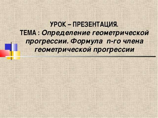 УРОК – ПРЕЗЕНТАЦИЯ. ТЕМА : Определение геометрической прогрессии. Формула n-г...