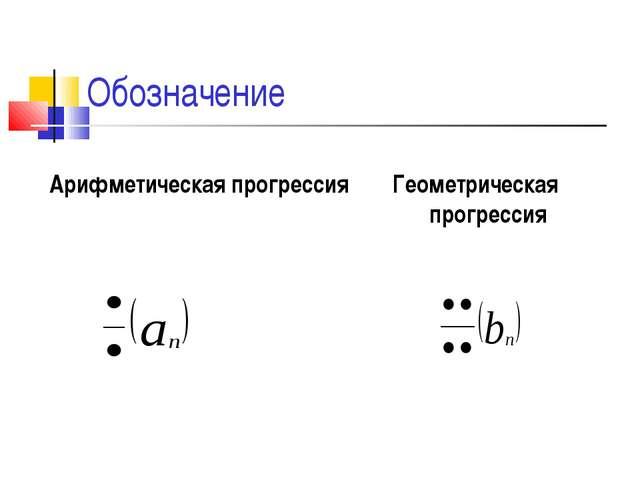 Обозначение Арифметическая прогрессия Геометрическая прогрессия