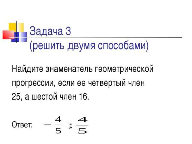 Задача 3 (решить двумя способами) Найдите знаменатель геометрической прогресс...