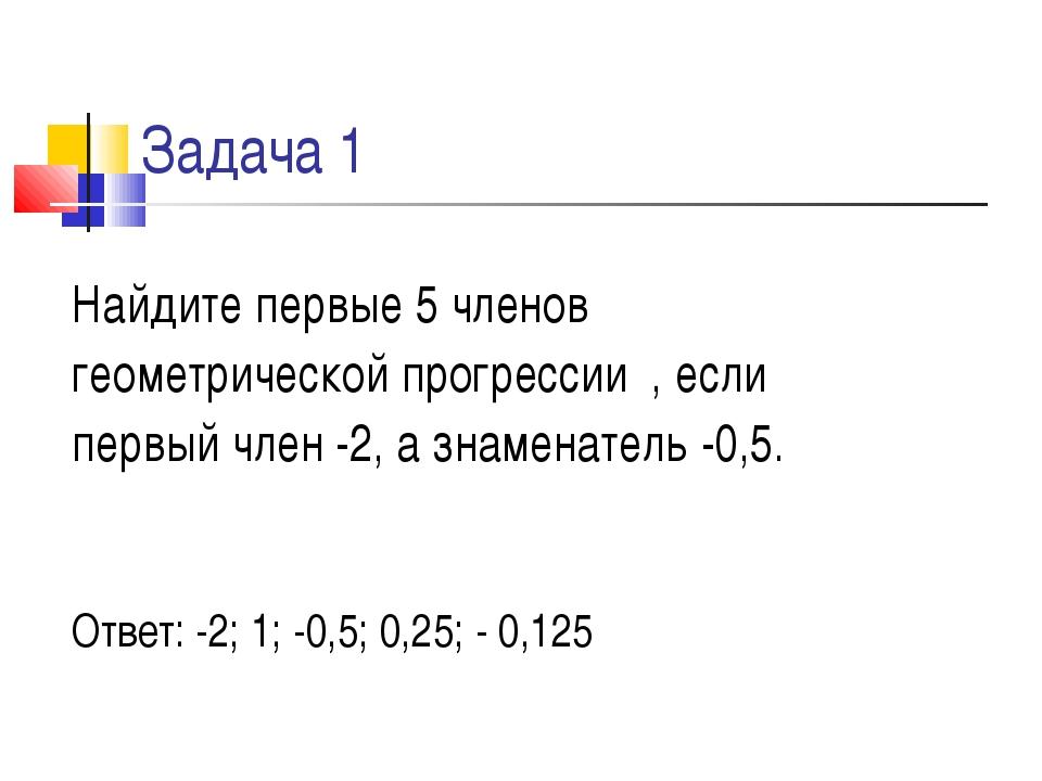 Задача 1 Найдите первые 5 членов геометрической прогрессии , если первый член...
