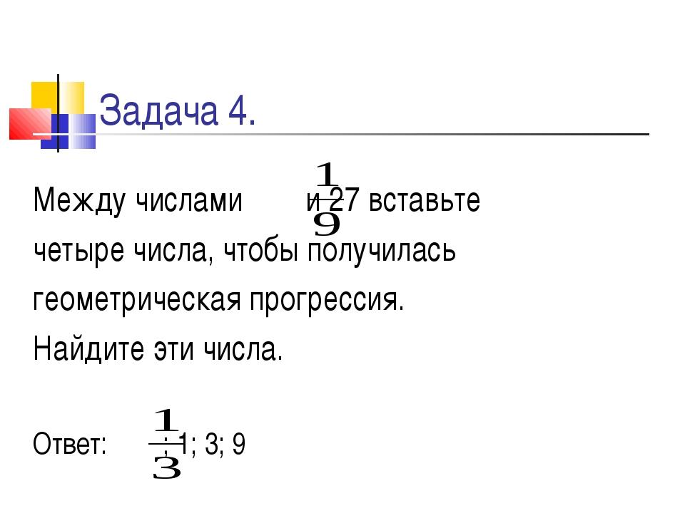 Задача 4. Между числами и 27 вставьте четыре числа, чтобы получилась геометри...