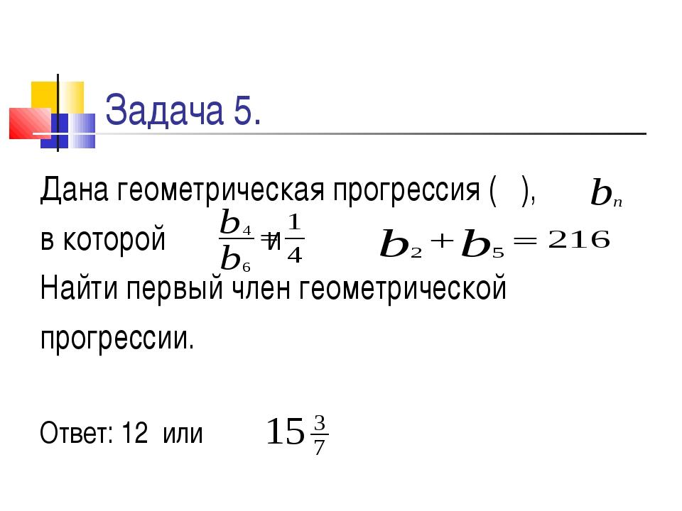Задача 5. Дана геометрическая прогрессия ( ), в которой и Найти первый член г...