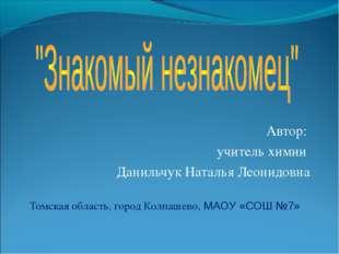 Автор: учитель химии Данильчук Наталья Леонидовна Томская область, город Колп