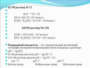 0,1 М раствор Н СI  HCI H+ +CI- [H+]= [H CI] =10-1 моль/л [ОН] = Кв/[Н-