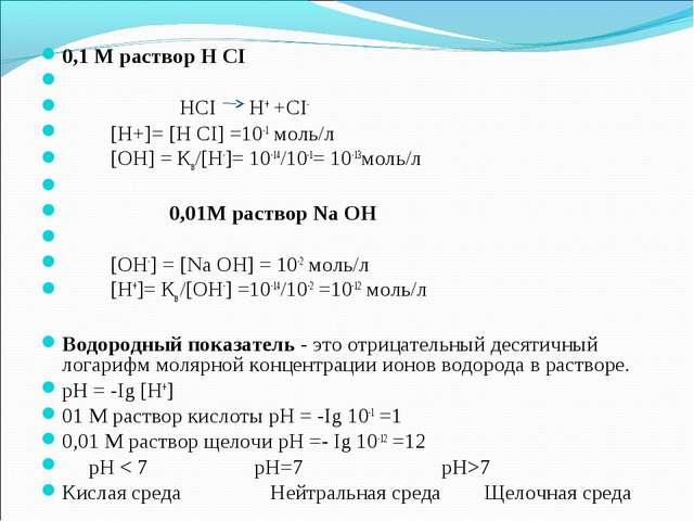 0,1 М раствор Н СI  HCI H+ +CI- [H+]= [H CI] =10-1 моль/л [ОН] = Кв/[Н-...