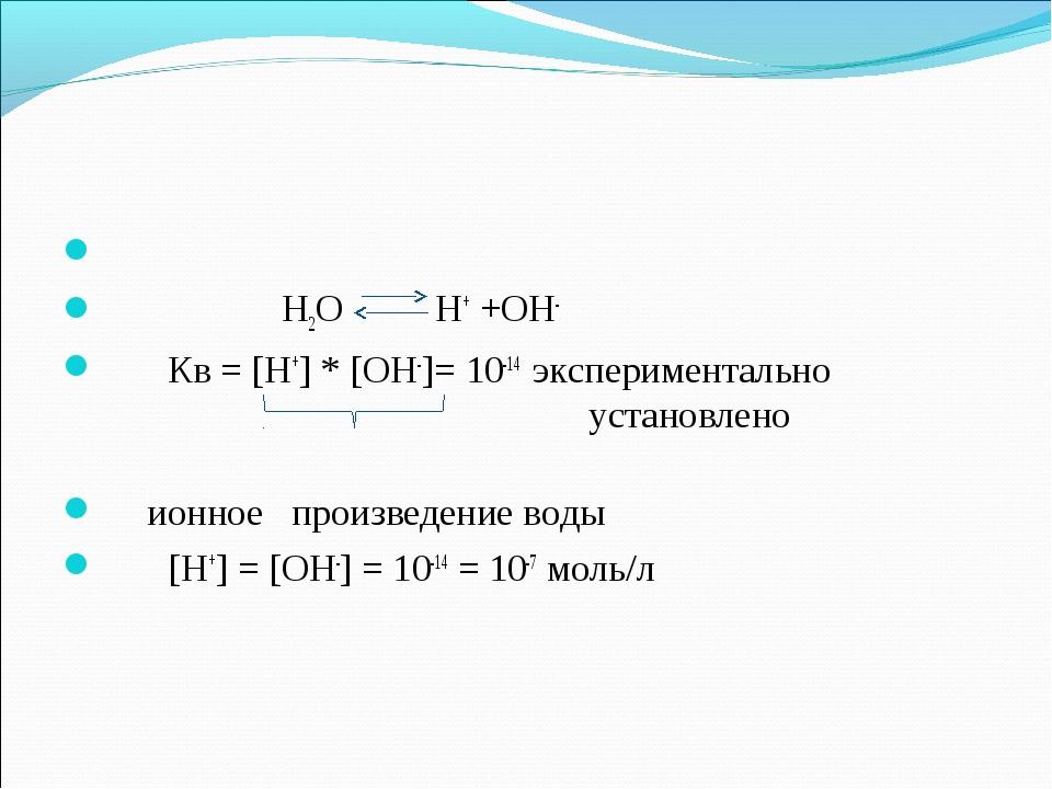 Н2О Н+ +ОН- Кв = [Н+] * [ОН-]= 10-14 экспериментально установлено...