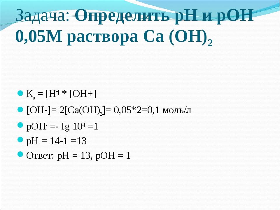 Задача: Определить рН и рОН 0,05М раствора Са (ОН)2 Кв = [Н+] * [ОН+] [ОН-]=...