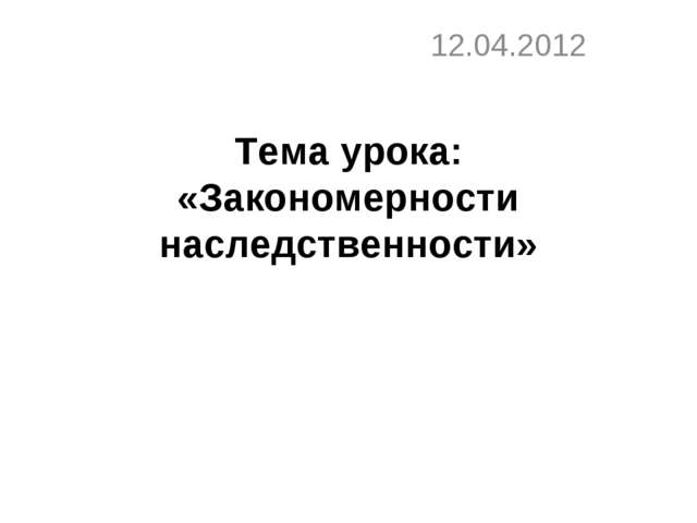 Тема урока: «Закономерности наследственности» 12.04.2012