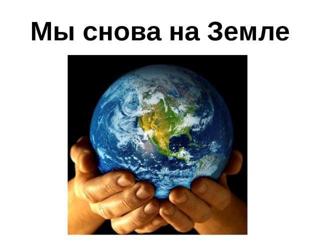 Мы снова на Земле