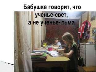 Бабушка говорит, что ученье-свет, а не ученье- тьма