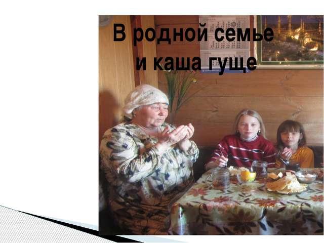 В родной семье и каша гуще