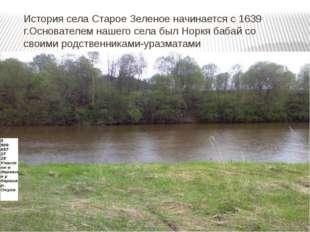 История села Старое Зеленое начинается с 1639 г.Основателем нашего села был Н